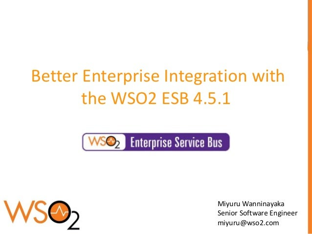 Better Enterprise Integration with       the WSO2 ESB 4.5.1                        Miyuru Wanninayaka                     ...
