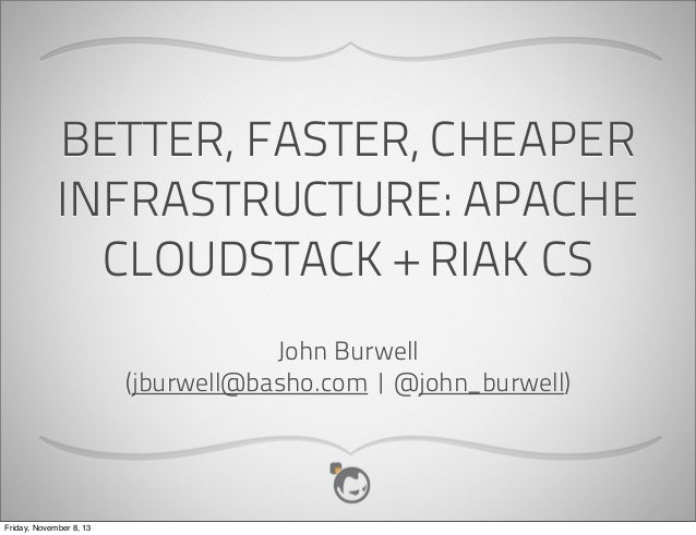 BETTER, FASTER, CHEAPER INFRASTRUCTURE: APACHE CLOUDSTACK + RIAK CS John Burwell (jburwell@basho.com   @john_burwell)  Fri...