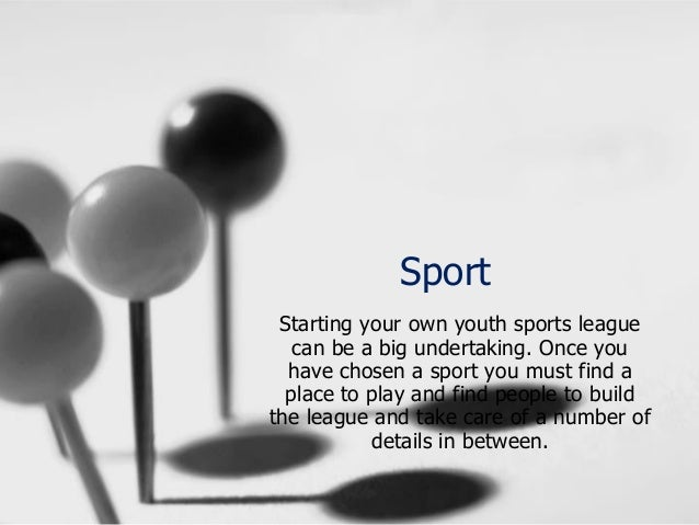 Sport Starting your own youth sports league can be a big undertaking. Once you have chosen a sport you must find a place t...