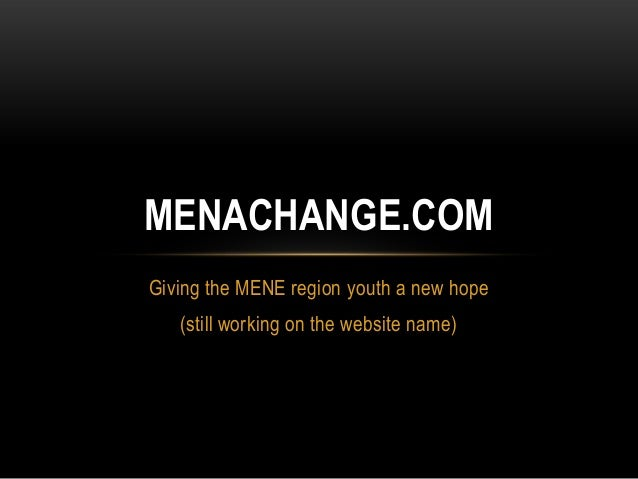 MENACHANGE.COMGiving the MENE region youth a new hope   (still working on the website name)