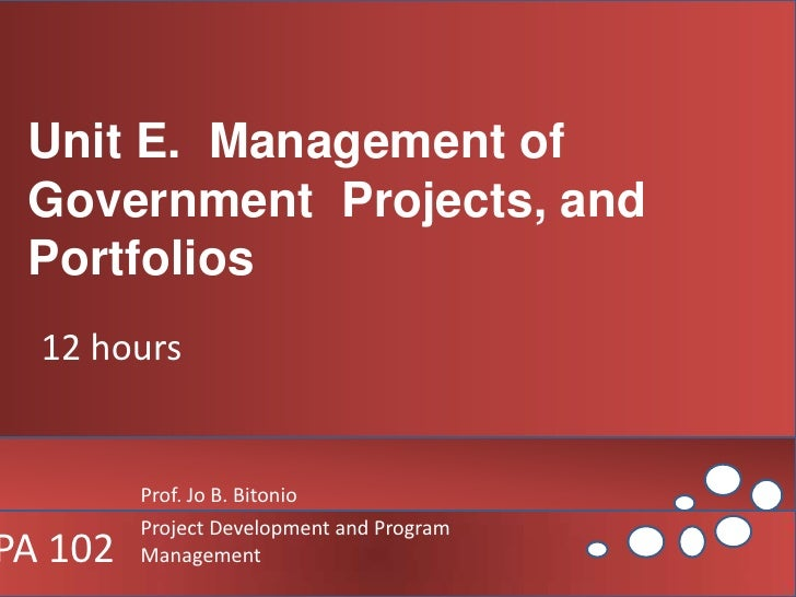 Unit E.  Management of Government  Projects, and Portfolios<br />12 hours<br />Prof. Jo B. Bitonio<br />Project Developmen...