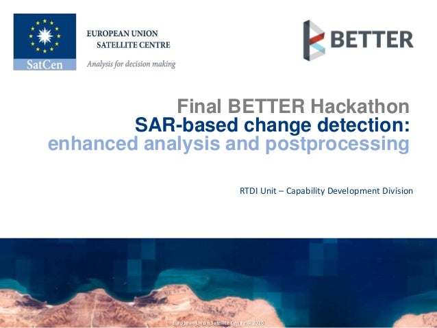 European Union Satellite Centre © 2020 Final BETTER Hackathon SAR-based change detection: enhanced analysis and postproces...