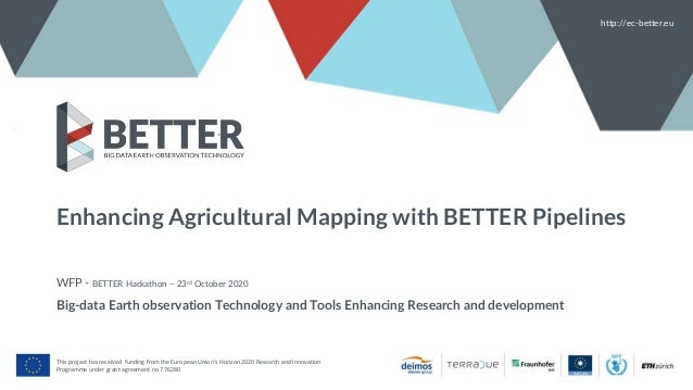 Enhancing Agricultural Mapping with BETTER Pipelines WFP - BETTER Hackathon – 23rd October 2020 Big-data Earth observation...