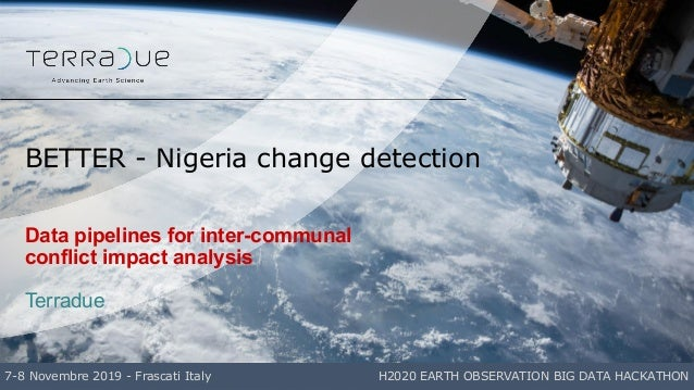 Data pipelines for inter-communal conflict impact analysis Terradue BETTER - Nigeria change detection 7-8 Novembre 2019 - ...
