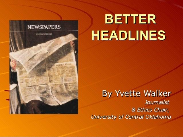 BETTERBETTER HEADLINESHEADLINES By Yvette WalkerBy Yvette Walker JournalistJournalist & Ethics Chair,& Ethics Chair, Unive...