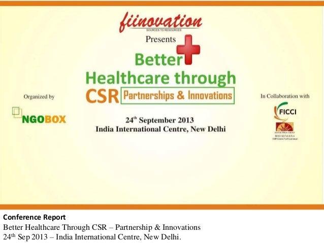 Conference Report Better Healthcare Through CSR – Partnership & Innovations 24th Sep 2013 – India International Centre, Ne...