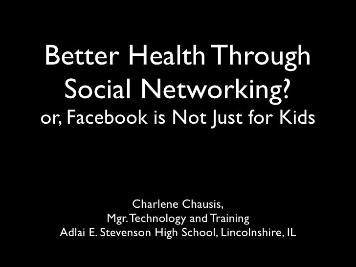 Better Health Through  Social Networking? or, Facebook is Not Just for Kids                      Charlene Chausis,        ...