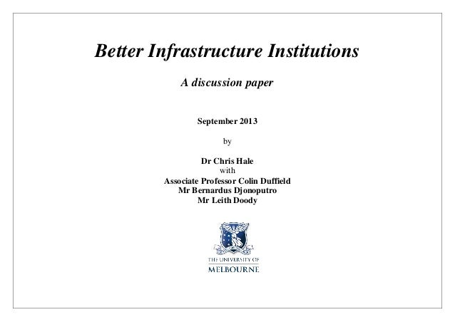 Better Infrastructure Institutions A discussion paper September 2013 by Dr Chris Hale with Associate Professor Colin Duffi...