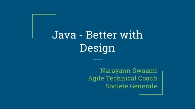 Java - Better with Design Narayann Swaami Agile Technical Coach Societe Generale