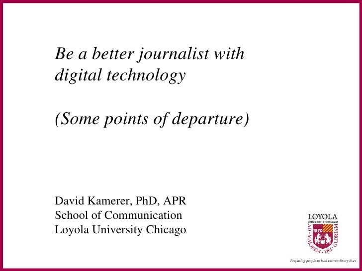 Be a better journalist with  digital technology (Some points of departure) David Kamerer, PhD, APR School of Communication...