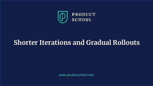 www.productschool.com Shorter Iterations and Gradual Rollouts