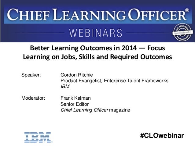 #CLOwebinar Speaker: Gordon Ritchie Product Evangelist, Enterprise Talent Frameworks IBM Moderator: Frank Kalman Senior Ed...