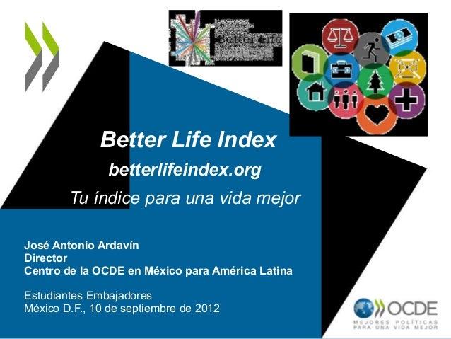 Better Life Indexbetterlifeindex.orgTu índice para una vida mejorJosé Antonio ArdavínDirectorCentro de la OCDE en México p...