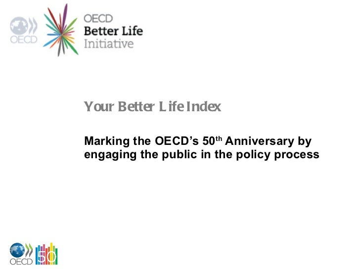 Your Better Life Index Marking the OECD's 50 th  Anniversary by engaging the public in the policy process