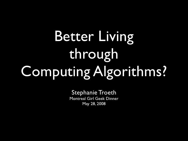 Better Living      through Computing Algorithms?        Stephanie Troeth       Montreal Girl Geek Dinner             May 2...