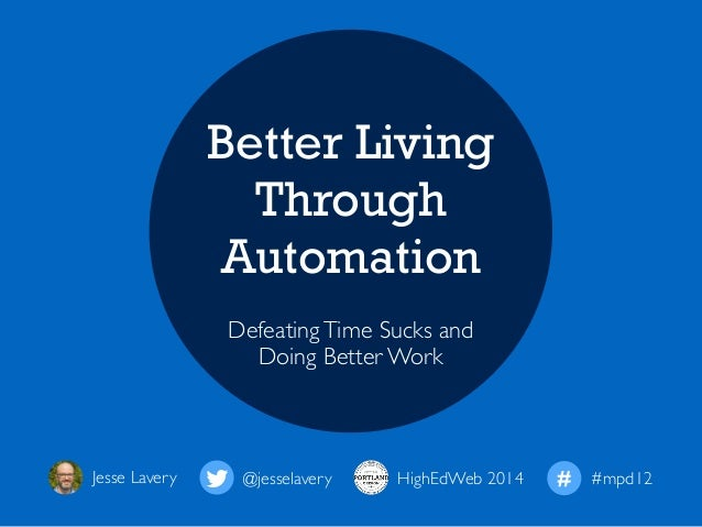 Better Living  Through  Automation  Defeating Time Sucks and  Doing Better Work  Jesse Lavery ! @jesselavery HighEdWeb 201...