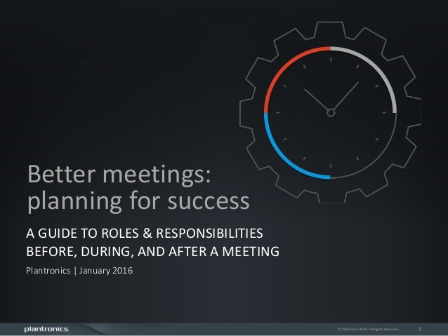 1 A GUIDE TO ROLES & RESPONSIBILITIES BEFORE, DURING, AND AFTER A MEETING Plantronics | January 2016 Better meetings: plan...