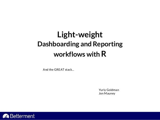 Light-weight Dashboarding and Reporting workflows with R And the GREAT stack... Yuriy Goldman Jon Mauney