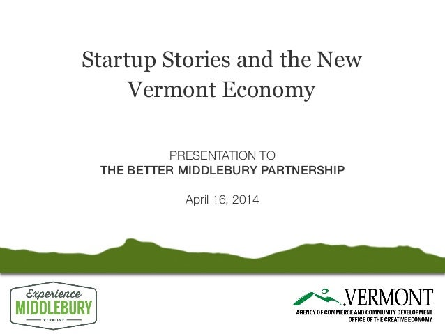 Startup Stories and the New Vermont Economy PRESENTATION TO THE BETTER MIDDLEBURY PARTNERSHIP April 16, 2014