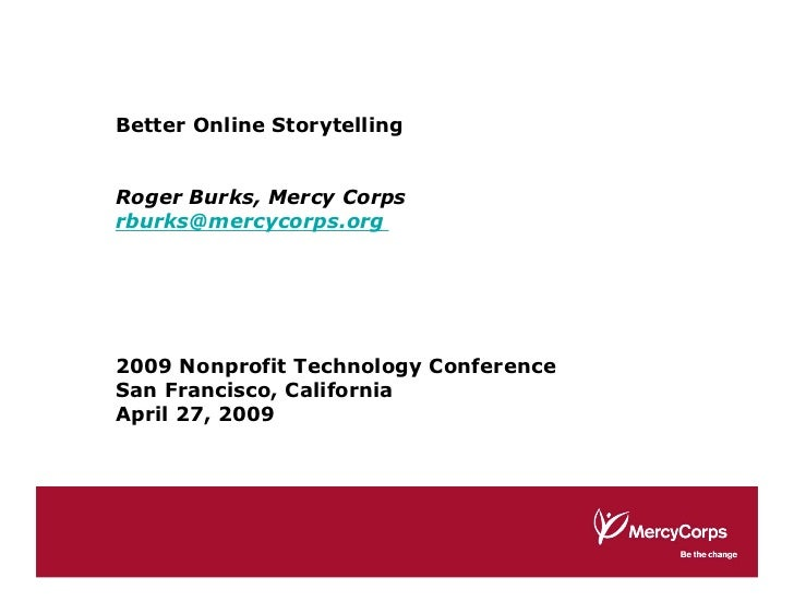 Better Online Storytelling   Roger Burks, Mercy Corps rburks@mercycorps.org     2009 Nonprofit Technology Conference San F...