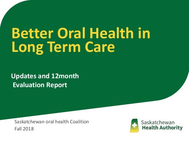 Saskatchewan oral health Coalition Fall 2018 Updates and 12month Evaluation Report Better Oral Health in Long Term Care
