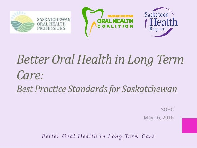 Bet t er Oral Healt h in Long Term Care Better Oral Health in Long Term Care: Best Practice Standards for Saskatchewan SOH...