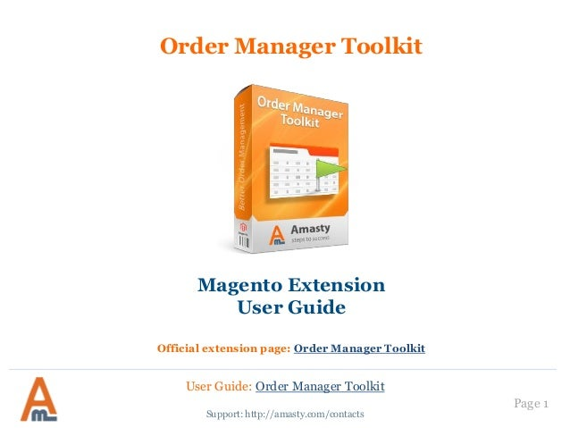 Page 1  Order Manager Toolkit  Support: http://amasty.com/contacts  Magento Extension  User Guide  Official extension page...