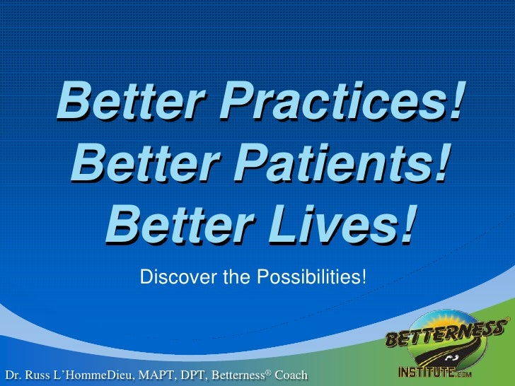 Better Practices!Better Patients!Better Lives! <br />Discover the Possibilities! <br />Dr. Russ L'HommeDieu, MAPT, DPT, Be...