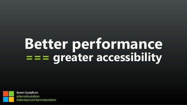 Better performance === greater accessibility Aaron Gustafson @AaronGustafson slideshare.net/AaronGustafson
