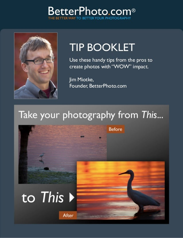 BetterPhoto.com®THE BETTER WAY TO BETTER YOUR PHOTOGRAPHY          TIP BOOKLET          Use these handy tips from the pros...