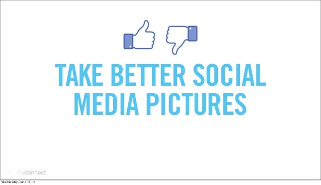 1 TAKE BETTER SOCIAL MEDIA PICTURES Wednesday, June 18, 14