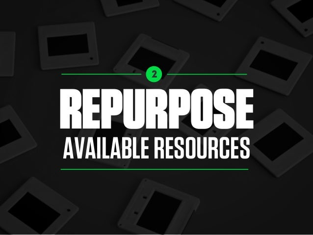 2 REPURPOSE AVAILABLERESOURCES