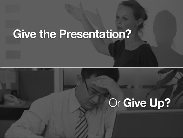 Give the Presentation? Or Give Up?