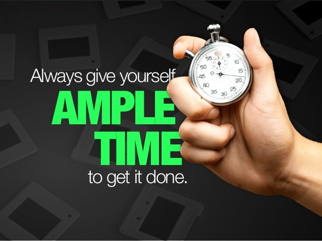 AMPLE TIME Always give yourself to get it done.