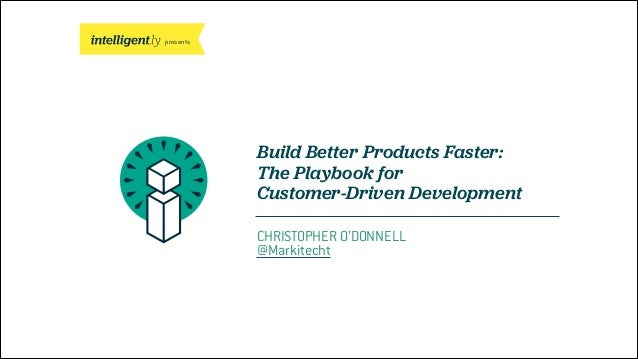 presents Build Better Products Faster: The Playbook for Customer-Driven Development CHRISTOPHER O'DONNELL @Markitecht