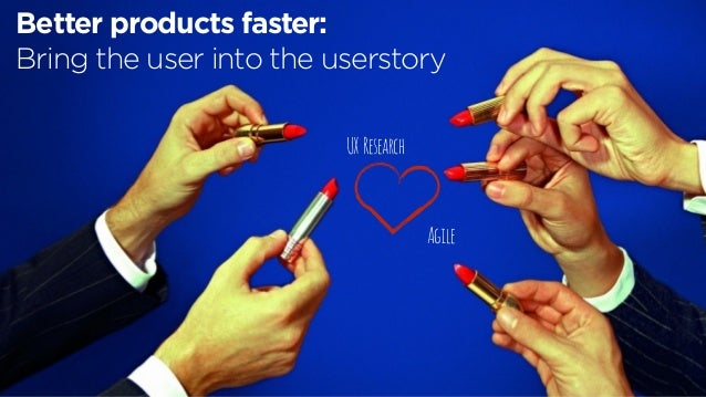 UX Research Agile Better products faster: Bring the user into the userstory