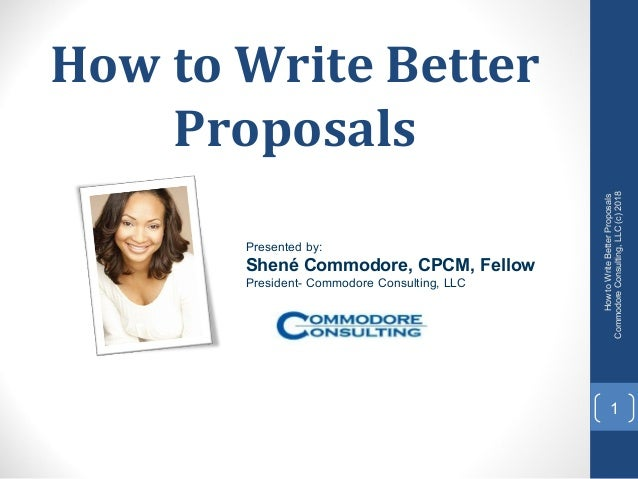How to Write Better Proposals 1 HowtoWriteBetterProposals CommodoreConsulting,LLC(c)2018 Presented by: Shené Commodore, CP...