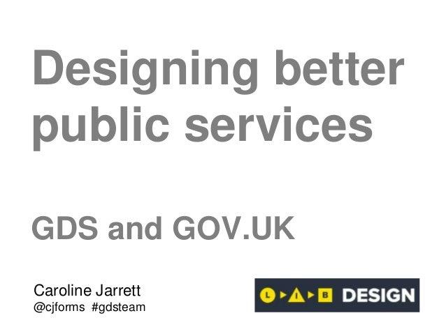 Designing better public services GDS and GOV.UK Caroline Jarrett @cjforms #gdsteam