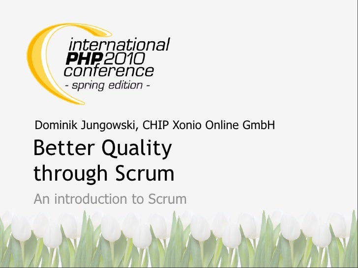 Dominik Jungowski, CHIP Xonio Online GmbH  Better Quality through Scrum An introduction to Scrum