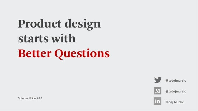 Product design starts with Better Questions @tadejmursic Tadej Mursic @tadejmursic Spletne Urice #98