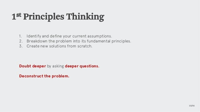 1st Principles Thinking 1. Identify and define your current assumptions. 2. Breakdown the problem into its fundamental p...