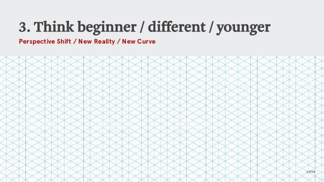 3. Think beginner / different / younger 17/56 Perspective Shift / New Reality / New Curve