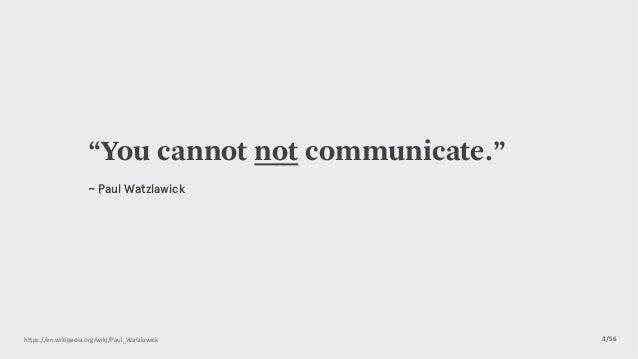 """3/56https://en.wikipedia.org/wiki/Paul_Watzlawick  """"You cannot not communicate."""" ~ Paul Watzlawick"""