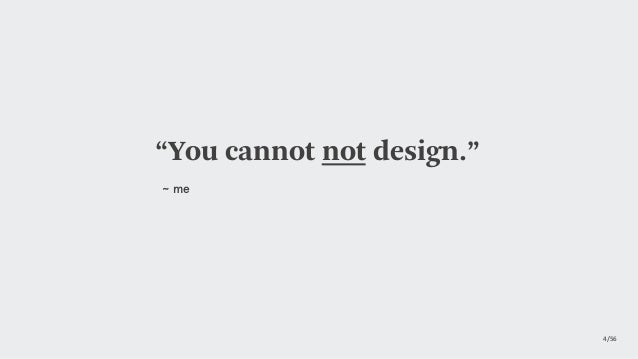 """4/56  """"You cannot not design."""" ~ me"""
