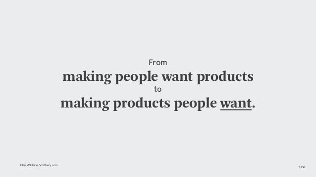 From making people want products to making products people want. JohnWilshire,Smithery.com 9/56