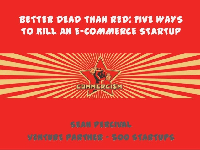 BETTER DEAD THAN RED: FIVE WAYS TO KILL AN E-COMMERCE STARTUP SEAN PERCIVAL VENTURE PARTNER – 500 STARTUPS