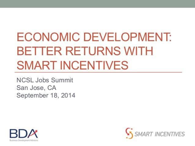 ECONOMIC DEVELOPMENT:  BETTER RETURNS WITH  SMART INCENTIVES  NCSL Jobs Summit  San Jose, CA  September 18, 2014