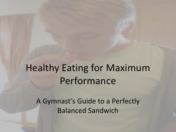 Healthy Eating for Maximum Performance<br />A Gymnast's Guide to a Perfectly Balanced Sandwich<br />