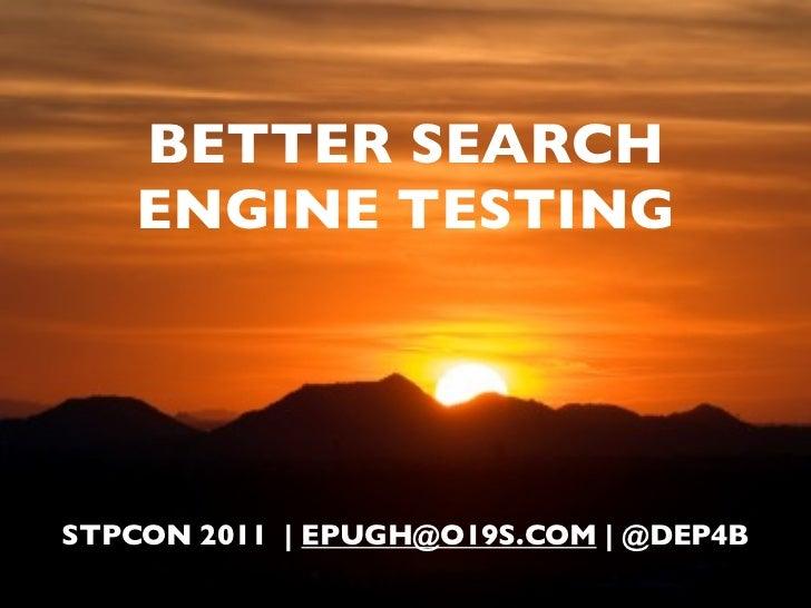 BETTER SEARCH    ENGINE TESTINGSTPCON 2011 | EPUGH@O19S.COM | @DEP4B