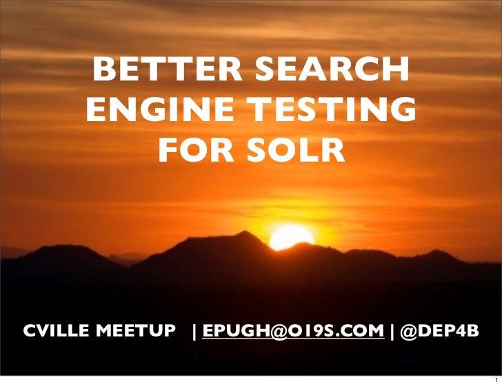BETTER SEARCH     ENGINE TESTING        FOR SOLRCVILLE MEETUP | EPUGH@O19S.COM | @DEP4B                                   ...